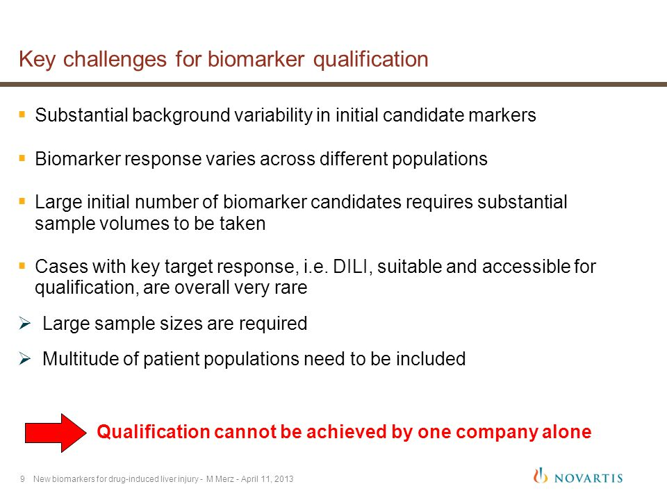 9 Key challenges for biomarker qualification  Substantial background variability in initial candidate markers  Biomarker response varies across different populations  Large initial number of biomarker candidates requires substantial sample volumes to be taken  Cases with key target response, i.e.