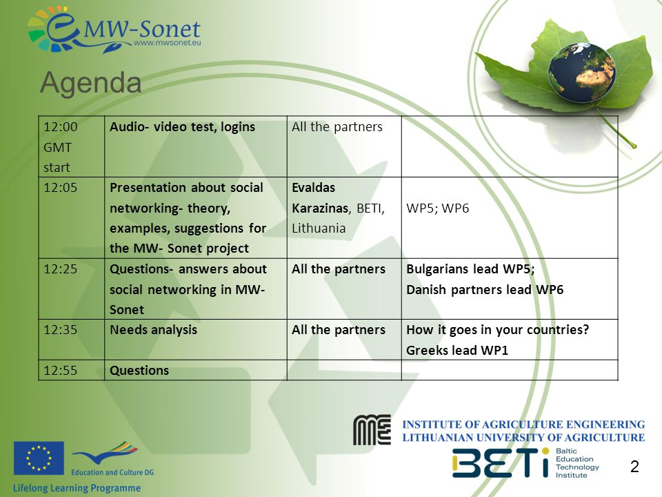 Agenda 2 12:00 GMT start Audio- video test, loginsAll the partners 12:05 Presentation about social networking- theory, examples, suggestions for the MW- Sonet project Evaldas Karazinas, BETI, Lithuania WP5; WP6 12:25 Questions- answers about social networking in MW- Sonet All the partners Bulgarians lead WP5; Danish partners lead WP6 12:35Needs analysisAll the partners How it goes in your countries.