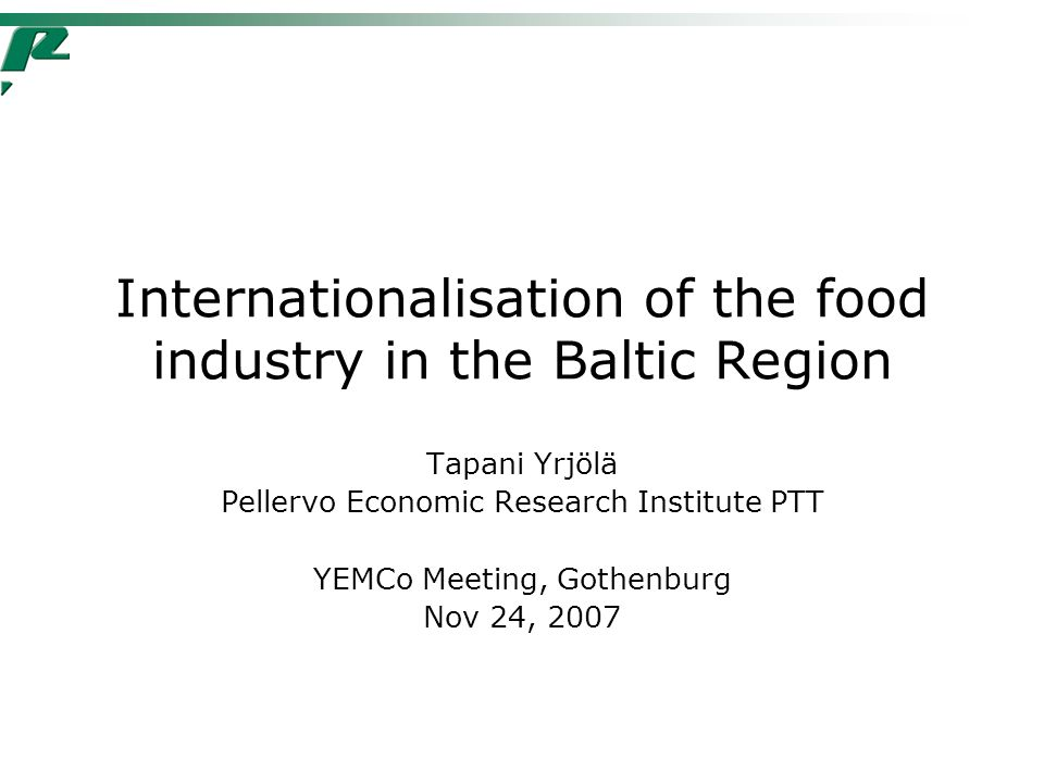 Internationalisation of the food industry in the Baltic Region Tapani Yrjölä Pellervo Economic Research Institute PTT YEMCo Meeting, Gothenburg Nov 24, 2007