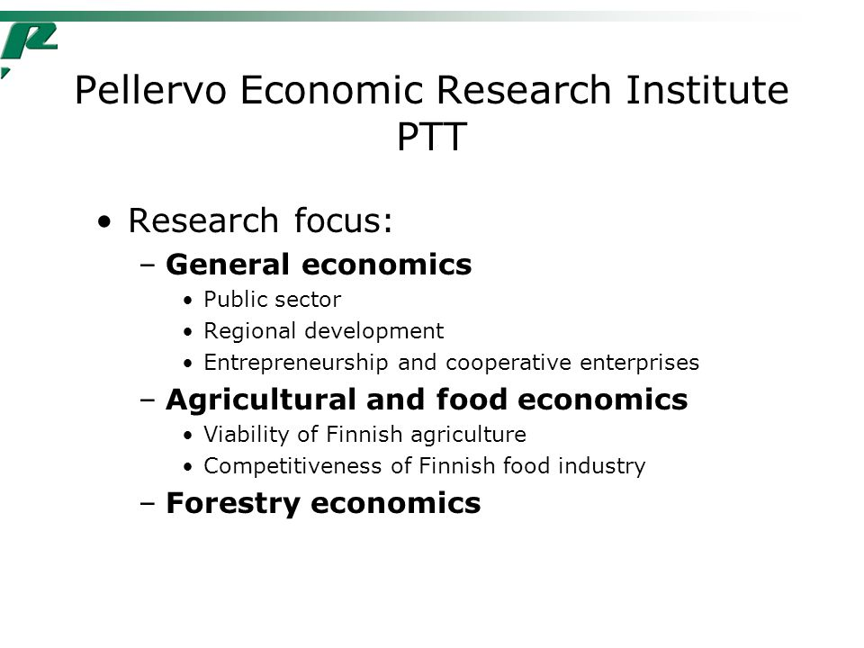 Pellervo Economic Research Institute PTT Research focus: –General economics Public sector Regional development Entrepreneurship and cooperative enterprises –Agricultural and food economics Viability of Finnish agriculture Competitiveness of Finnish food industry –Forestry economics