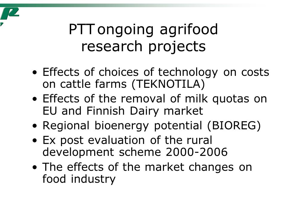 PTTongoing agrifood research projects Effects of choices of technology on costs on cattle farms (TEKNOTILA) Effects of the removal of milk quotas on EU and Finnish Dairy market Regional bioenergy potential (BIOREG) Ex post evaluation of the rural development scheme 2000-2006 The effects of the market changes on food industry