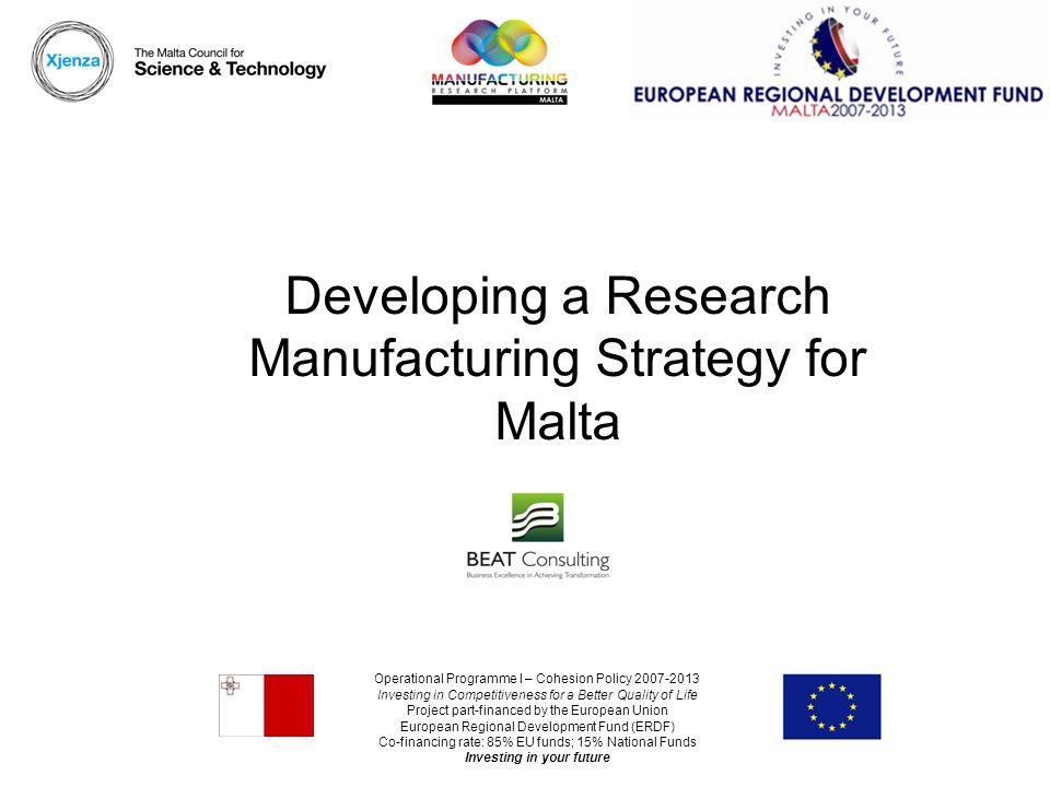 Operational Programme I – Cohesion Policy 2007-2013 Investing in Competitiveness for a Better Quality of Life Project part-financed by the European Union European Regional Development Fund (ERDF) Co-financing rate: 85% EU funds; 15% National Funds Investing in your future Developing a Research Manufacturing Strategy for Malta