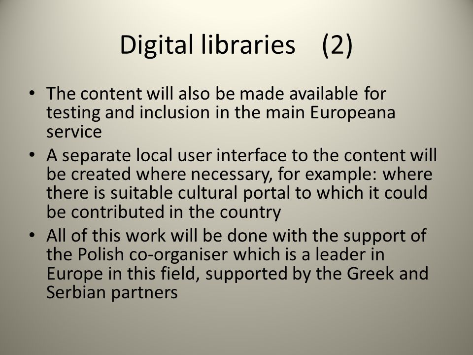 Digital libraries (2) The content will also be made available for testing and inclusion in the main Europeana service A separate local user interface to the content will be created where necessary, for example: where there is suitable cultural portal to which it could be contributed in the country All of this work will be done with the support of the Polish co-organiser which is a leader in Europe in this field, supported by the Greek and Serbian partners
