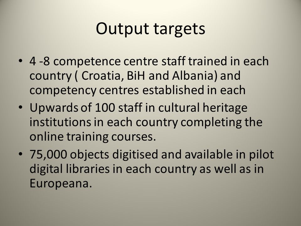 Output targets 4 -8 competence centre staff trained in each country ( Croatia, BiH and Albania) and competency centres established in each Upwards of 100 staff in cultural heritage institutions in each country completing the online training courses.