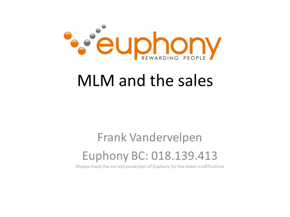 MLM and the sales Frank Vandervelpen Euphony BC: 018.139.413 Always check the current powerplan of Euphony for the latest modifications