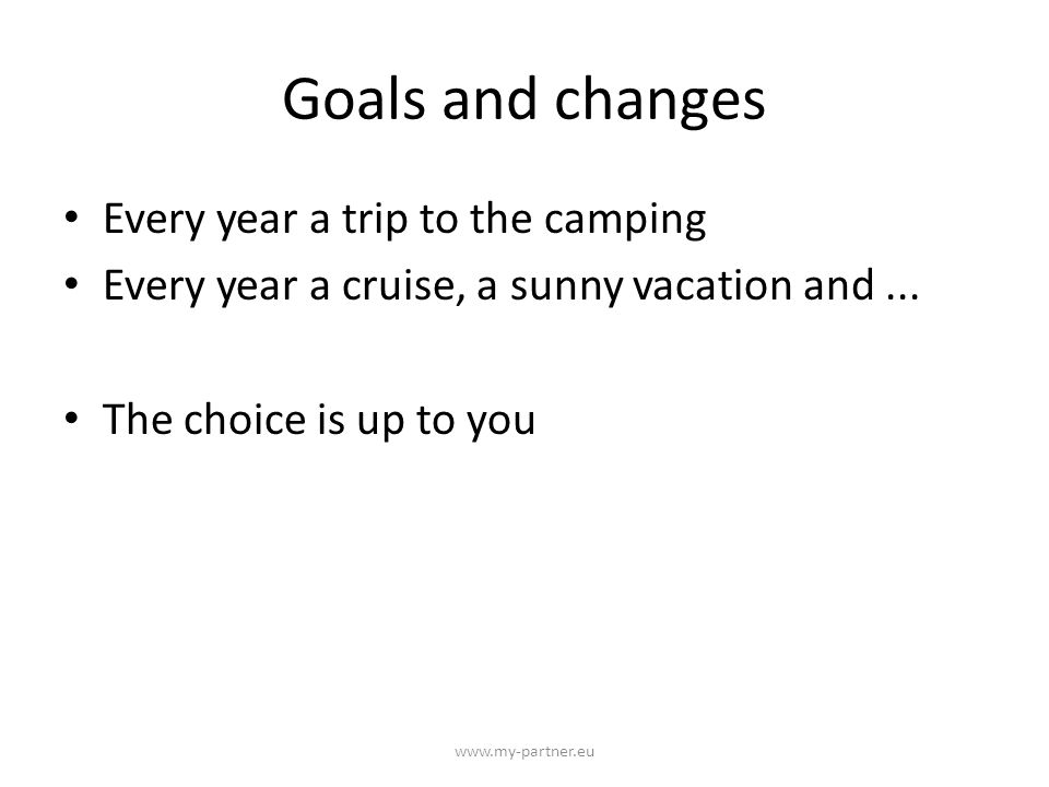 Goals and changes Every year a trip to the camping Every year a cruise, a sunny vacation and...