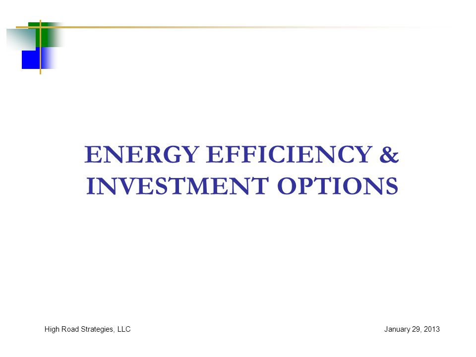 ENERGY EFFICIENCY & INVESTMENT OPTIONS January 29, 2013High Road Strategies, LLC