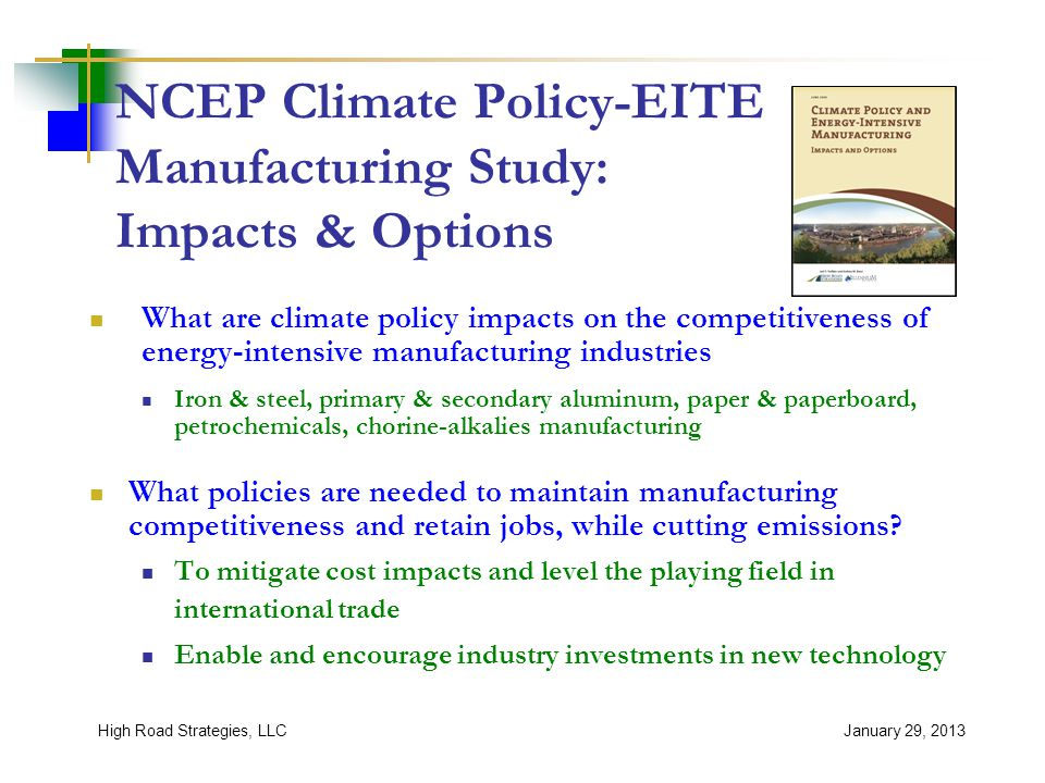 NCEP Climate Policy-EITE Manufacturing Study: Impacts & Options What are climate policy impacts on the competitiveness of energy-intensive manufacturing industries Iron & steel, primary & secondary aluminum, paper & paperboard, petrochemicals, chorine-alkalies manufacturing What policies are needed to maintain manufacturing competitiveness and retain jobs, while cutting emissions.