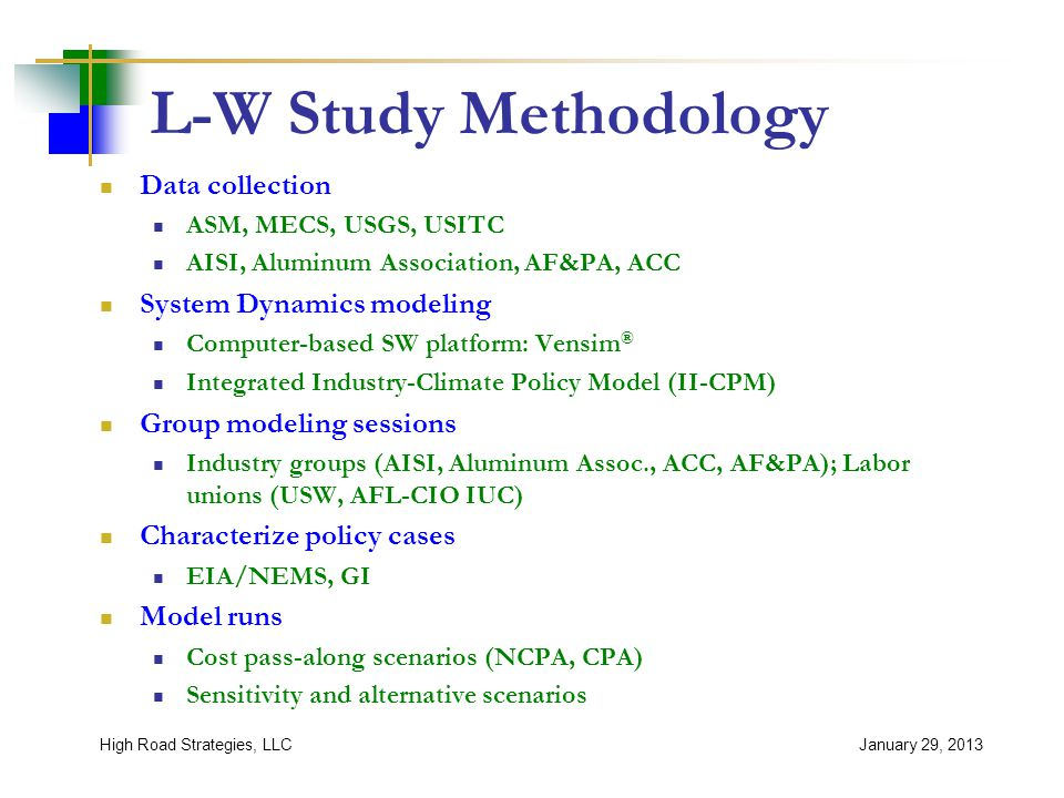 L-W Study Methodology Data collection ASM, MECS, USGS, USITC AISI, Aluminum Association, AF&PA, ACC System Dynamics modeling Computer-based SW platform: Vensim ® Integrated Industry-Climate Policy Model (II-CPM) Group modeling sessions Industry groups (AISI, Aluminum Assoc., ACC, AF&PA); Labor unions (USW, AFL-CIO IUC) Characterize policy cases EIA/NEMS, GI Model runs Cost pass-along scenarios (NCPA, CPA) Sensitivity and alternative scenarios January 29, 2013High Road Strategies, LLC