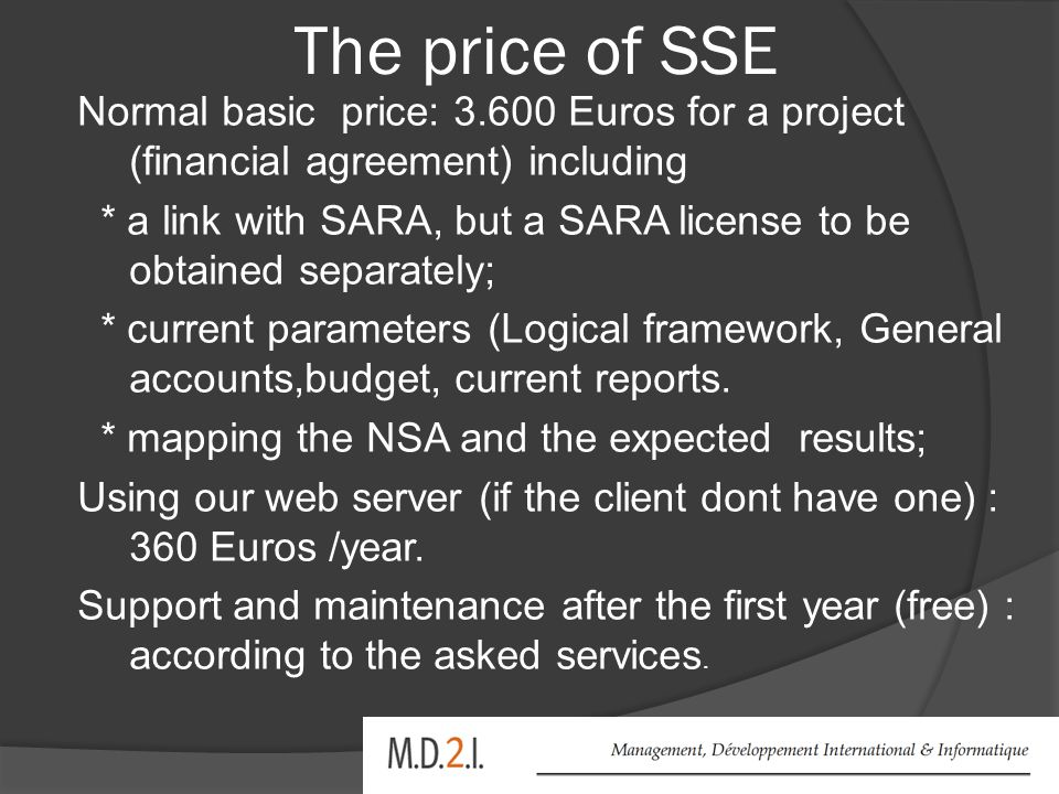 The price of SSE Normal basic price: 3.600 Euros for a project (financial agreement) including * a link with SARA, but a SARA license to be obtained separately; * current parameters (Logical framework, General accounts,budget, current reports.