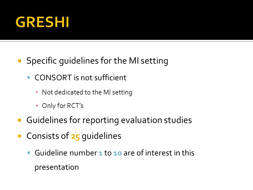  Specific guidelines for the MI setting  CONSORT is not sufficient ▪ Not dedicated to the MI setting ▪ Only for RCT's  Guidelines for reporting evaluation studies  Consists of 25 guidelines  Guideline number 1 to 10 are of interest in this presentation