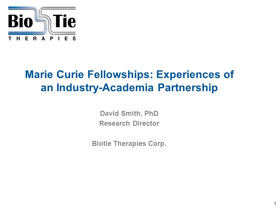1 Marie Curie Fellowships: Experiences of an Industry-Academia Partnership David Smith, PhD Research Director Biotie Therapies Corp.