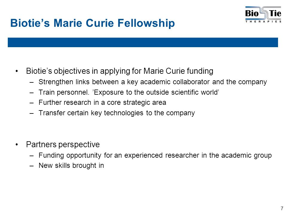 7 Biotie's Marie Curie Fellowship Biotie's objectives in applying for Marie Curie funding –Strengthen links between a key academic collaborator and the company –Train personnel.