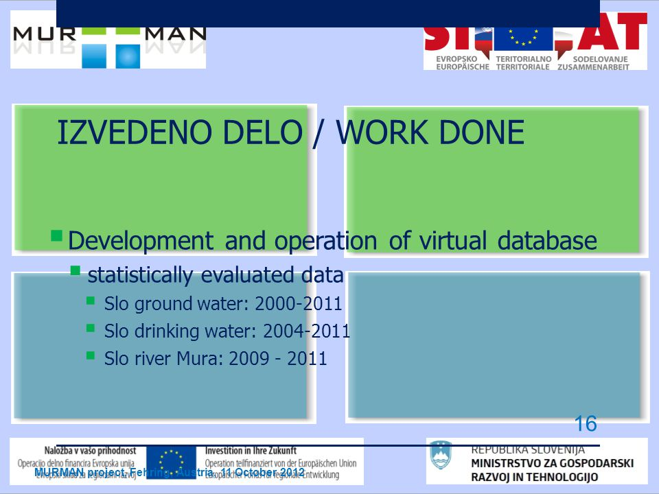 IZVEDENO DELO / WORK DONE  Development and operation of virtual database  statistically evaluated data  Slo ground water: 2000-2011  Slo drinking water: 2004-2011  Slo river Mura: 2009 - 2011 MURMAN project, Fehring, Austria, 11 October 2012 16