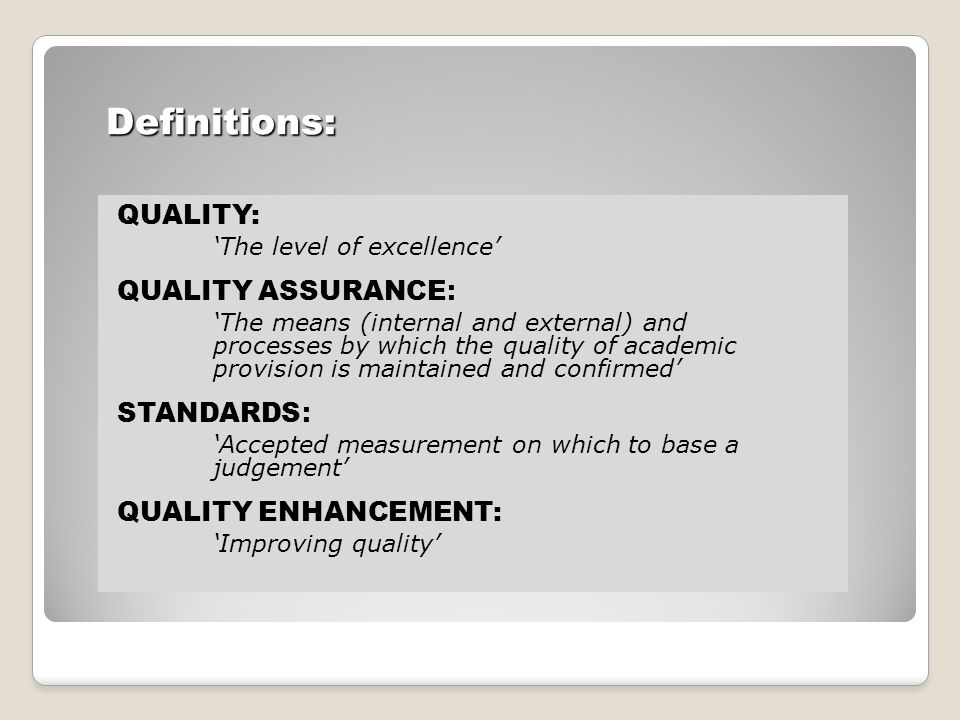 Definitions: QUALITY: 'The level of excellence' QUALITY ASSURANCE : 'The means (internal and external) and processes by which the quality of academic provision is maintained and confirmed' STANDARDS : 'Accepted measurement on which to base a judgement' QUALITY ENHANCEMENT: 'Improving quality'