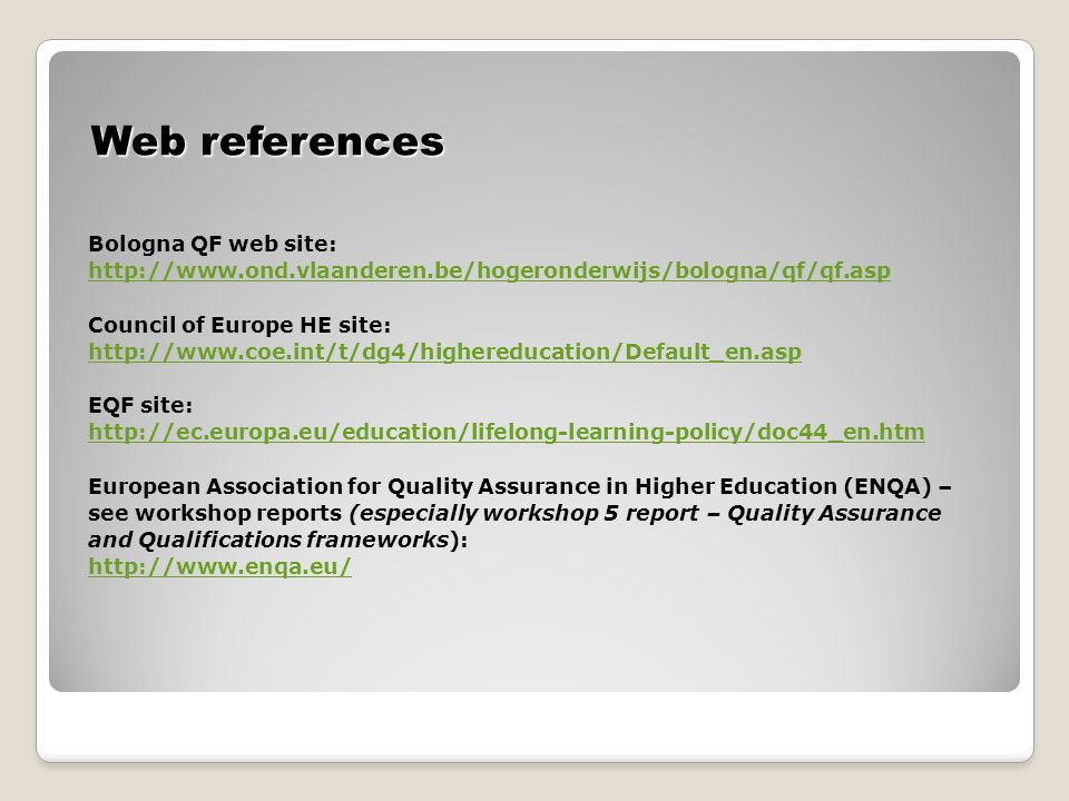 Web references Bologna QF web site: http://www.ond.vlaanderen.be/hogeronderwijs/bologna/qf/qf.asp Council of Europe HE site: http://www.coe.int/t/dg4/highereducation/Default_en.asp EQF site: http://ec.europa.eu/education/lifelong-learning-policy/doc44_en.htm European Association for Quality Assurance in Higher Education (ENQA) – see workshop reports (especially workshop 5 report – Quality Assurance and Qualifications frameworks): http://www.enqa.eu/