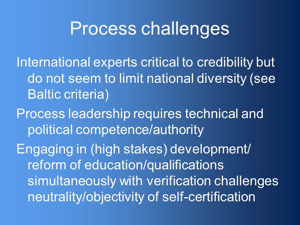Process challenges International experts critical to credibility but do not seem to limit national diversity (see Baltic criteria) Process leadership requires technical and political competence/authority Engaging in (high stakes) development/ reform of education/qualifications simultaneously with verification challenges neutrality/objectivity of self-certification