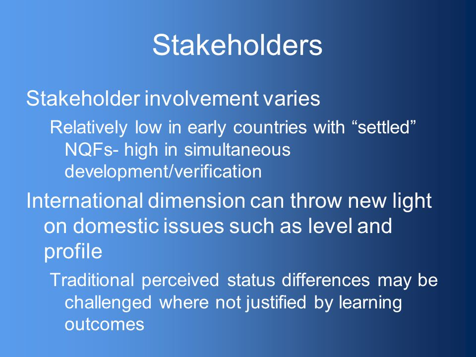 Stakeholders Stakeholder involvement varies Relatively low in early countries with settled NQFs- high in simultaneous development/verification International dimension can throw new light on domestic issues such as level and profile Traditional perceived status differences may be challenged where not justified by learning outcomes