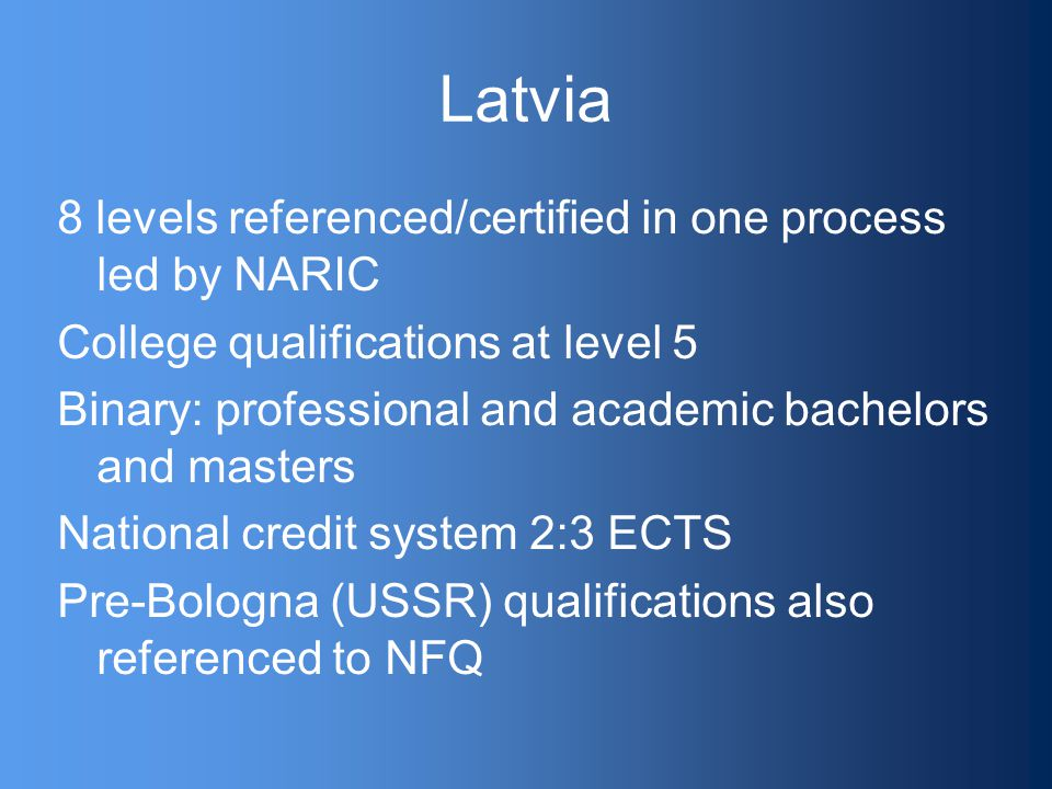 Latvia 8 levels referenced/certified in one process led by NARIC College qualifications at level 5 Binary: professional and academic bachelors and masters National credit system 2:3 ECTS Pre-Bologna (USSR) qualifications also referenced to NFQ