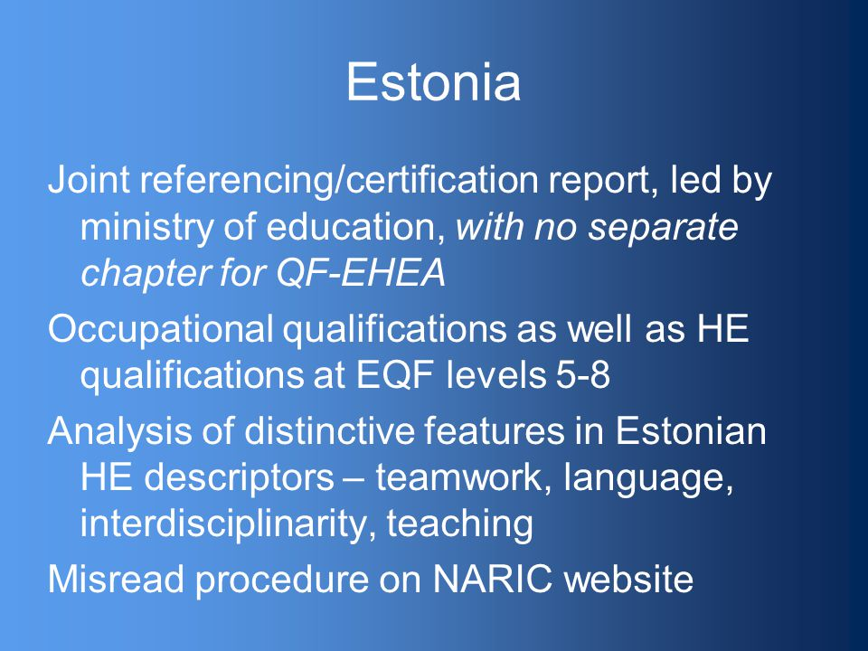 Estonia Joint referencing/certification report, led by ministry of education, with no separate chapter for QF-EHEA Occupational qualifications as well as HE qualifications at EQF levels 5-8 Analysis of distinctive features in Estonian HE descriptors – teamwork, language, interdisciplinarity, teaching Misread procedure on NARIC website