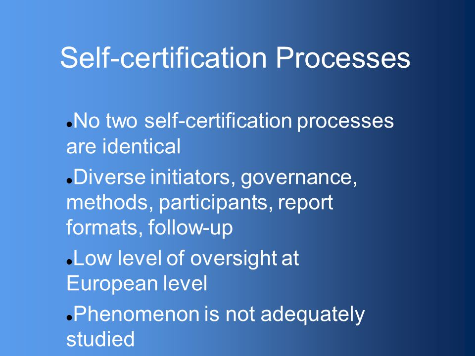 Self-certification Processes No two self-certification processes are identical Diverse initiators, governance, methods, participants, report formats, follow-up Low level of oversight at European level Phenomenon is not adequately studied