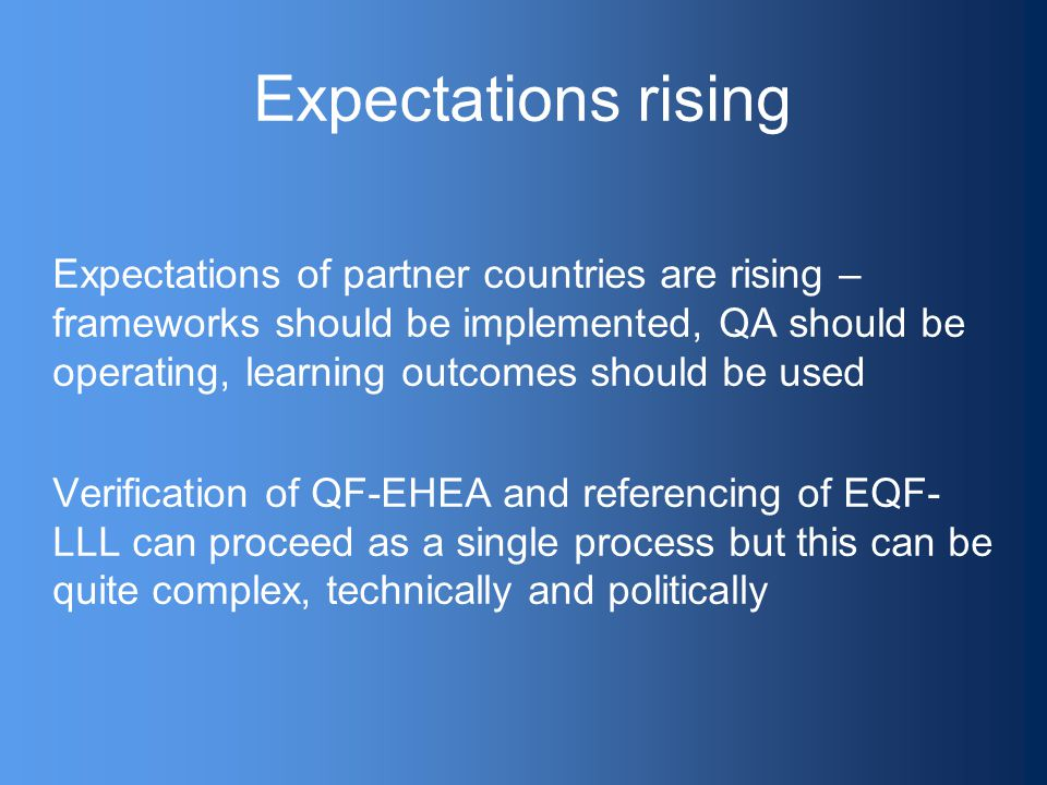 Expectations rising Expectations of partner countries are rising – frameworks should be implemented, QA should be operating, learning outcomes should be used Verification of QF-EHEA and referencing of EQF- LLL can proceed as a single process but this can be quite complex, technically and politically