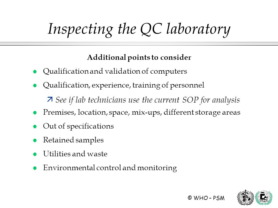 © WHO – PSM Additional points to consider l Qualification and validation of computers l Qualification, experience, training of personnel ä See if lab technicians use the current SOP for analysis l Premises, location, space, mix-ups, different storage areas l Out of specifications l Retained samples l Utilities and waste l Environmental control and monitoring Inspecting the QC laboratory