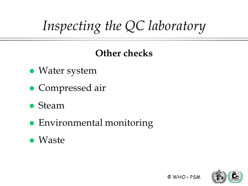 © WHO – PSM Other checks l Water system l Compressed air l Steam l Environmental monitoring l Waste Inspecting the QC laboratory
