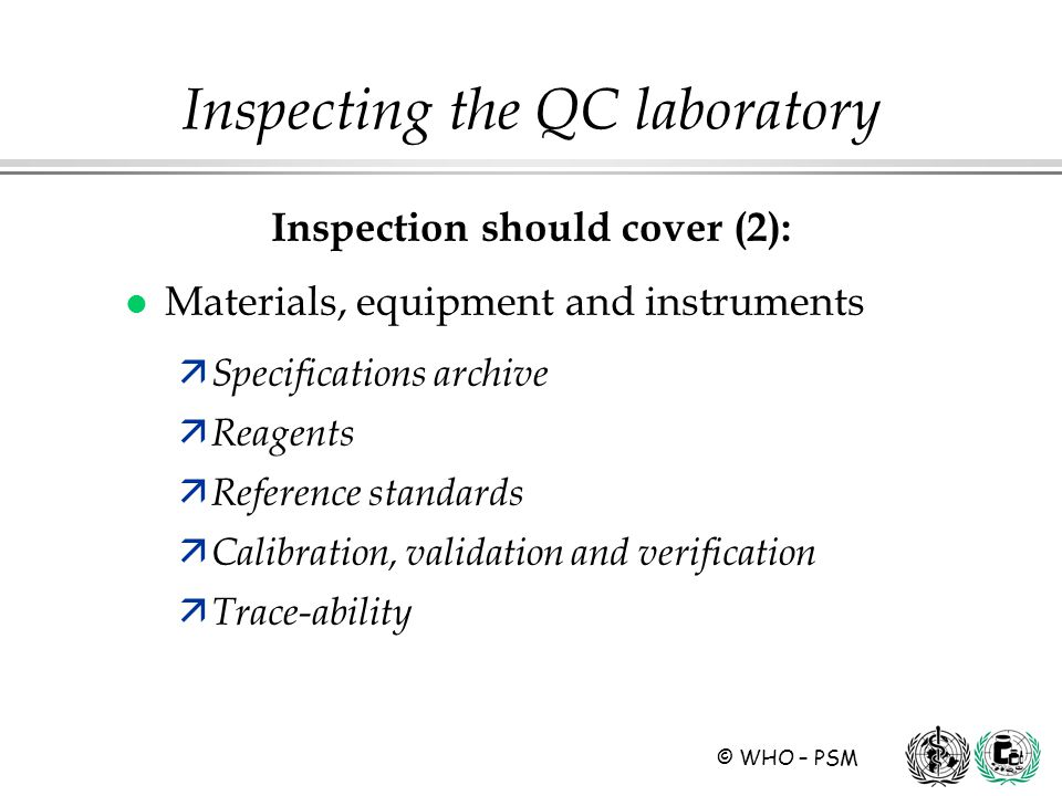 © WHO – PSM Inspection should cover (2): l Materials, equipment and instruments ä Specifications archive ä Reagents ä Reference standards ä Calibration, validation and verification ä Trace-ability Inspecting the QC laboratory