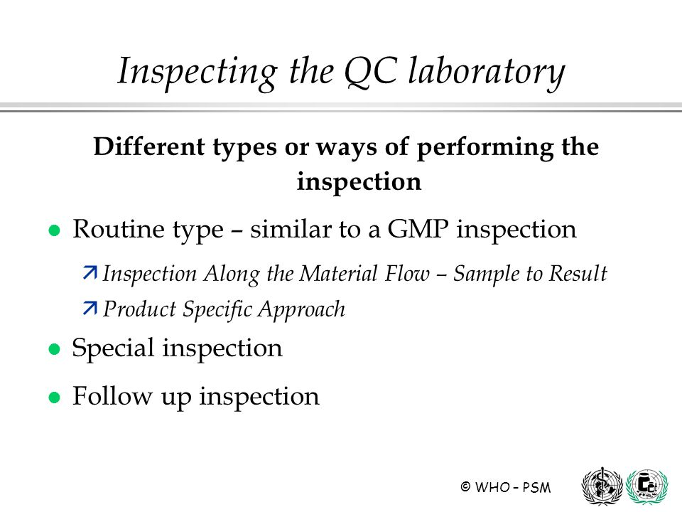 © WHO – PSM Different types or ways of performing the inspection l Routine type – similar to a GMP inspection ä Inspection Along the Material Flow – Sample to Result ä Product Specific Approach l Special inspection l Follow up inspection Inspecting the QC laboratory