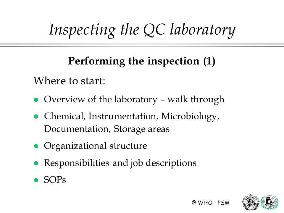 © WHO – PSM Performing the inspection (1) Where to start: l Overview of the laboratory – walk through l Chemical, Instrumentation, Microbiology, Documentation, Storage areas l Organizational structure l Responsibilities and job descriptions l SOPs Inspecting the QC laboratory
