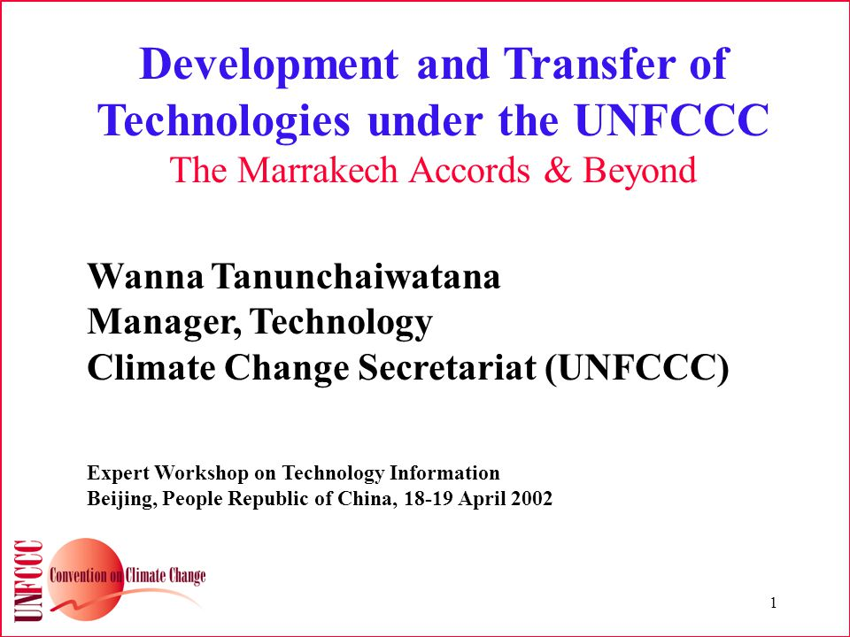 1 Development and Transfer of Technologies under the UNFCCC The Marrakech Accords & Beyond Wanna Tanunchaiwatana Manager, Technology Climate Change Secretariat (UNFCCC) Expert Workshop on Technology Information Beijing, People Republic of China, April 2002