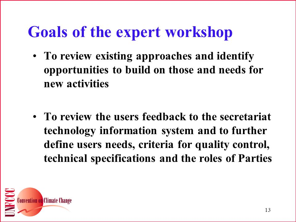 13 Goals of the expert workshop To review existing approaches and identify opportunities to build on those and needs for new activities To review the users feedback to the secretariat technology information system and to further define users needs, criteria for quality control, technical specifications and the roles of Parties