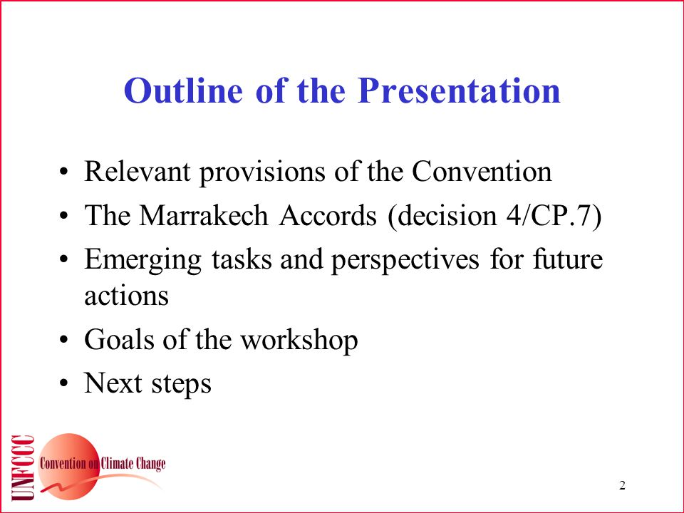 2 Outline of the Presentation Relevant provisions of the Convention The Marrakech Accords (decision 4/CP.7) Emerging tasks and perspectives for future actions Goals of the workshop Next steps