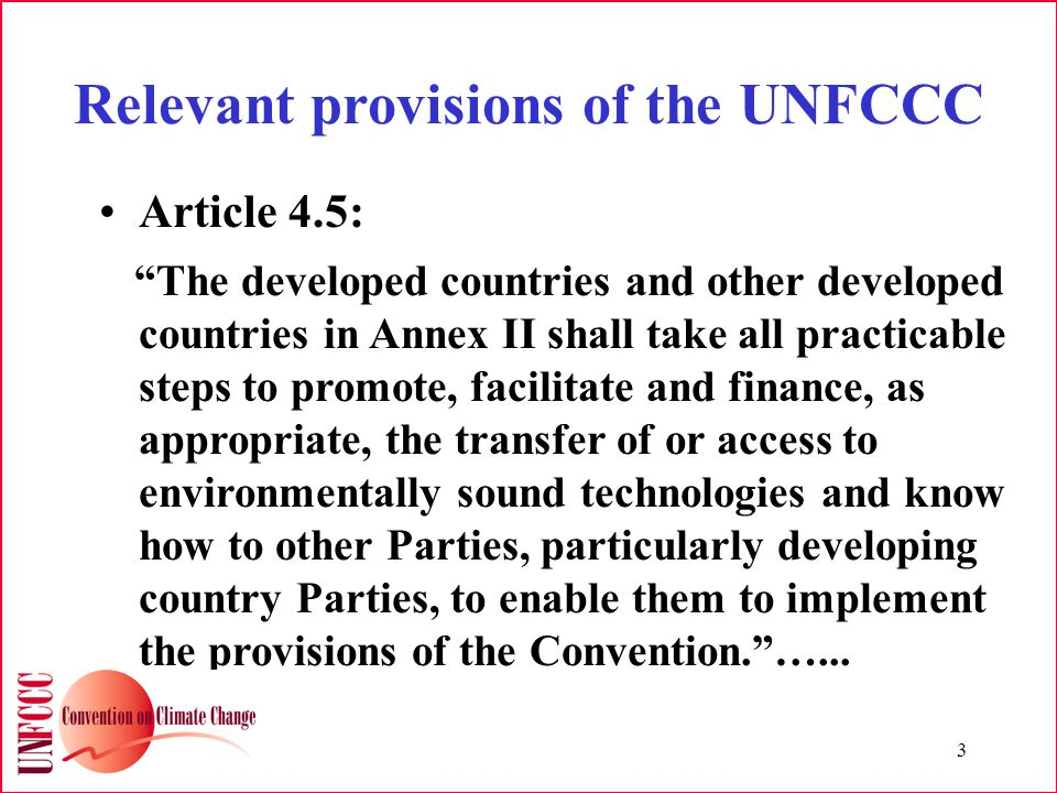 3 Relevant provisions of the UNFCCC Article 4.5: The developed countries and other developed countries in Annex II shall take all practicable steps to promote, facilitate and finance, as appropriate, the transfer of or access to environmentally sound technologies and know how to other Parties, particularly developing country Parties, to enable them to implement the provisions of the Convention. …...