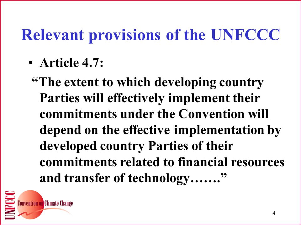 4 Relevant provisions of the UNFCCC Article 4.7: The extent to which developing country Parties will effectively implement their commitments under the Convention will depend on the effective implementation by developed country Parties of their commitments related to financial resources and transfer of technology…….