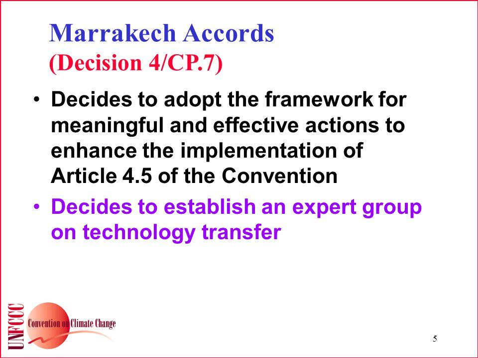 5 Marrakech Accords (Decision 4/CP.7) Decides to adopt the framework for meaningful and effective actions to enhance the implementation of Article 4.5 of the Convention Decides to establish an expert group on technology transfer