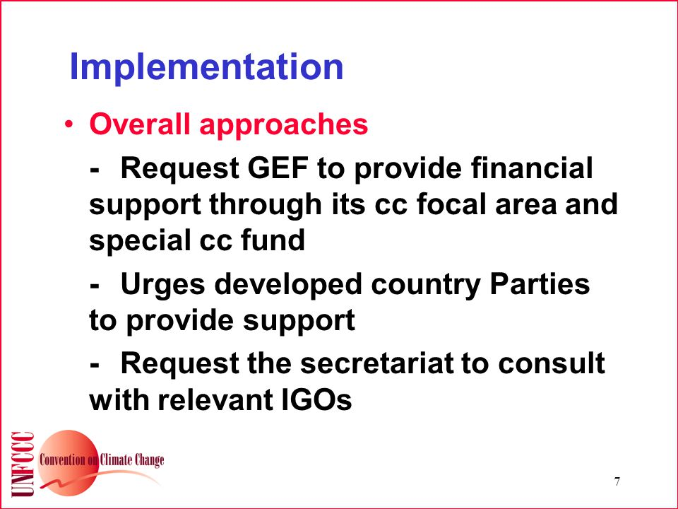 7 Implementation Overall approaches -Request GEF to provide financial support through its cc focal area and special cc fund -Urges developed country Parties to provide support -Request the secretariat to consult with relevant IGOs