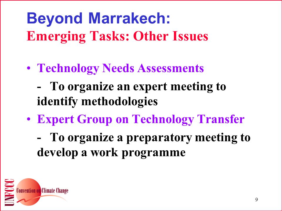9 Beyond Marrakech: Emerging Tasks: Other Issues Technology Needs Assessments -To organize an expert meeting to identify methodologies Expert Group on Technology Transfer -To organize a preparatory meeting to develop a work programme