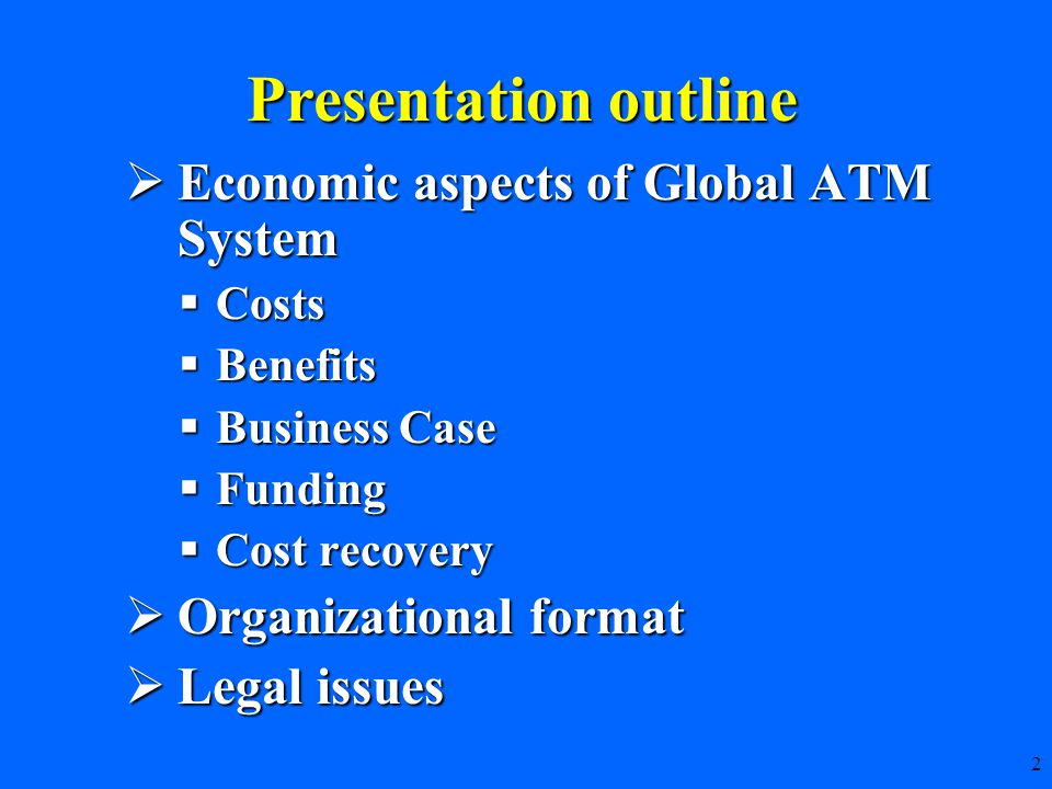 2  Economic aspects of Global ATM System  Costs  Benefits  Business Case  Funding  Cost recovery  Organizational format  Legal issues Presentation outline