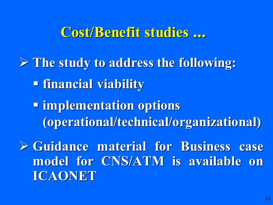 20  The study to address the following:  financial viability  implementation options (operational/technical/organizational)  Guidance material for Business case model for CNS/ATM is available on ICAONET Cost/Benefit studies...