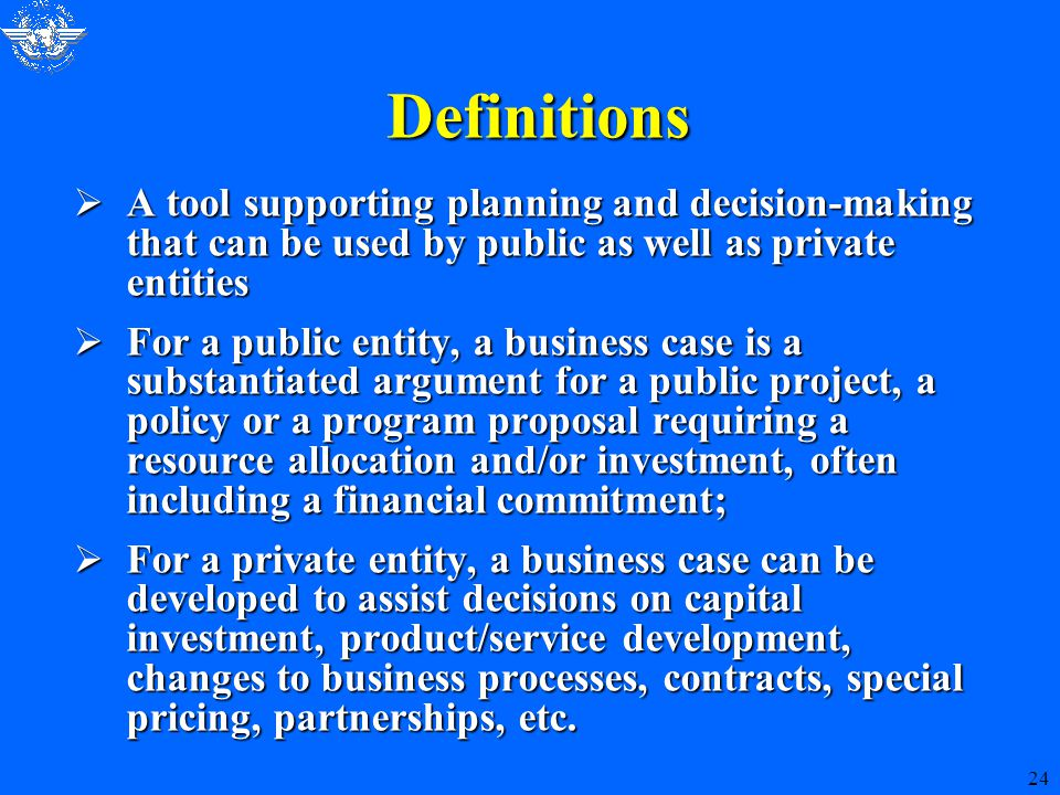 24 Definitions  A tool supporting planning and decision-making that can be used by public as well as private entities  For a public entity, a business case is a substantiated argument for a public project, a policy or a program proposal requiring a resource allocation and/or investment, often including a financial commitment;  For a private entity, a business case can be developed to assist decisions on capital investment, product/service development, changes to business processes, contracts, special pricing, partnerships, etc.