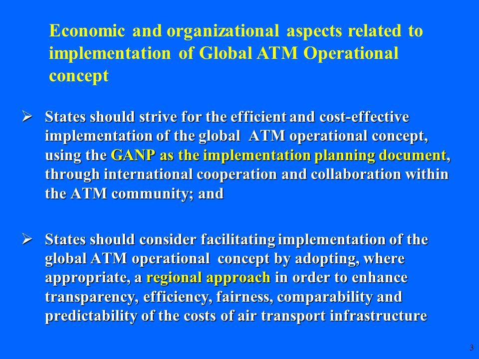 3  States should strive for the efficient and cost-effective implementation of the global ATM operational concept, using the GANP as the implementation planning document, through international cooperation and collaboration within the ATM community; and  States should consider facilitating implementation of the global ATM operational concept by adopting, where appropriate, a regional approach in order to enhance transparency, efficiency, fairness, comparability and predictability of the costs of air transport infrastructure Economic and organizational aspects related to implementation of Global ATM Operational concept