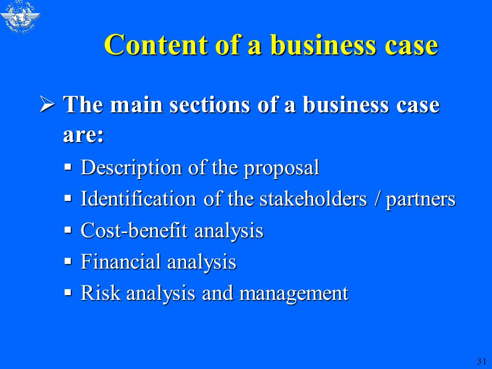 31 Content of a business case  The main sections of a business case are:  Description of the proposal  Identification of the stakeholders / partners  Cost-benefit analysis  Financial analysis  Risk analysis and management
