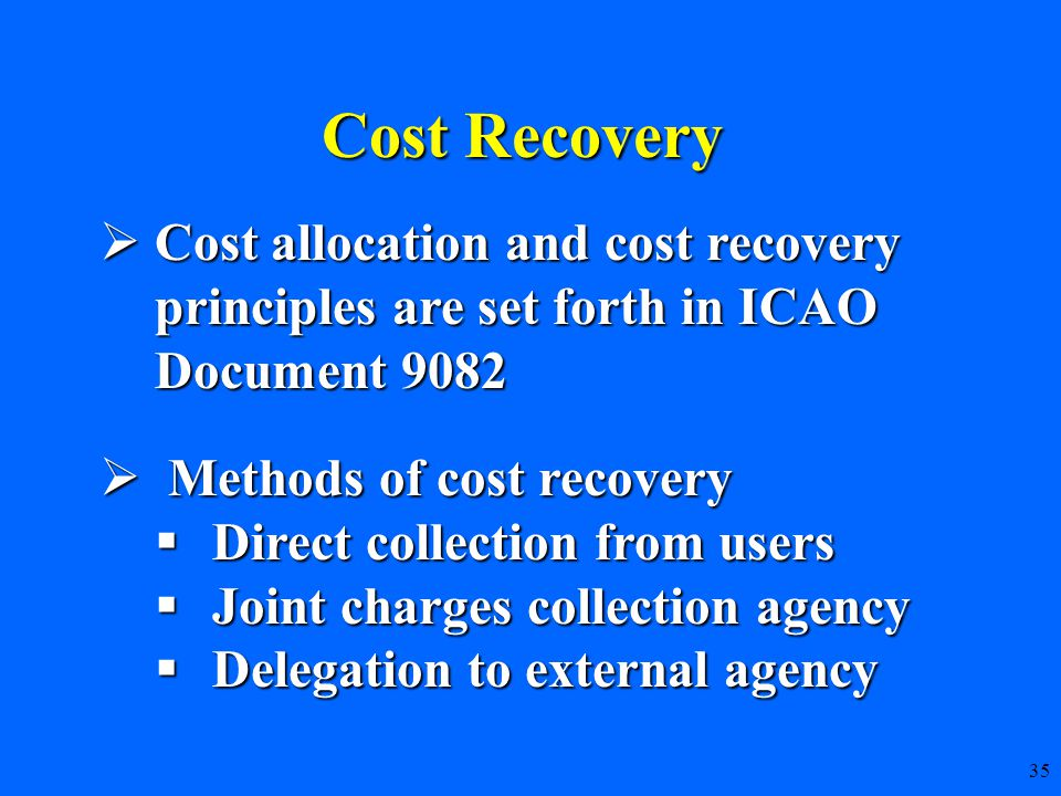 35 Cost Recovery  Cost allocation and cost recovery principles are set forth in ICAO Document 9082  Methods of cost recovery  Direct collection from users  Joint charges collection agency  Delegation to external agency