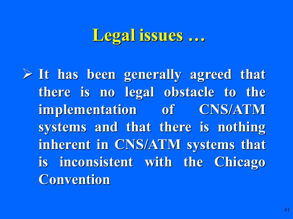  It has been generally agreed that there is no legal obstacle to the implementation of CNS/ATM systems and that there is nothing inherent in CNS/ATM systems that is inconsistent with the Chicago Convention 41 Legal issues … Legal issues …