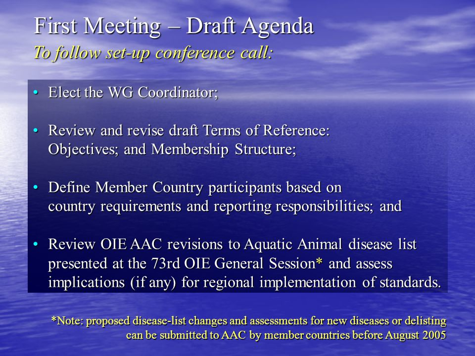To follow set-up conference call: First Meeting – Draft Agenda Elect the WG Coordinator;Elect the WG Coordinator; Review and revise draft Terms of Reference: Objectives; and Membership Structure;Review and revise draft Terms of Reference: Objectives; and Membership Structure; Define Member Country participants based on country requirements and reporting responsibilities; andDefine Member Country participants based on country requirements and reporting responsibilities; and Review OIE AAC revisions to Aquatic Animal disease list presented at the 73rd OIE General Session* and assess implications (if any) for regional implementation of standards.Review OIE AAC revisions to Aquatic Animal disease list presented at the 73rd OIE General Session* and assess implications (if any) for regional implementation of standards.
