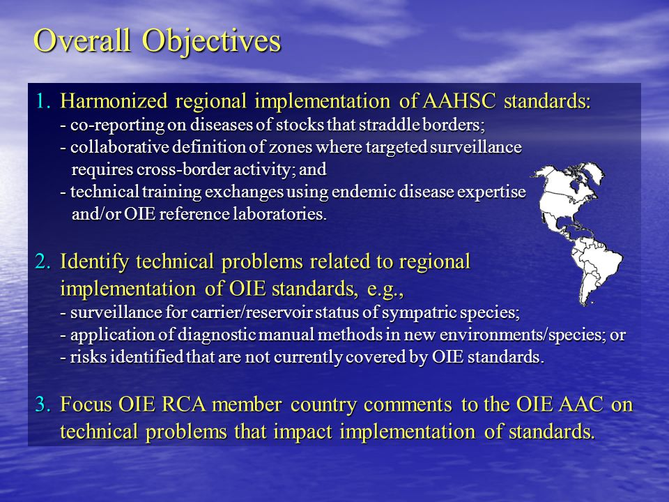 Overall Objectives 1.Harmonized regional implementation of AAHSC standards: - co-reporting on diseases of stocks that straddle borders; - collaborative definition of zones where targeted surveillance requires cross-border activity; and - technical training exchanges using endemic disease expertise and/or OIE reference laboratories.