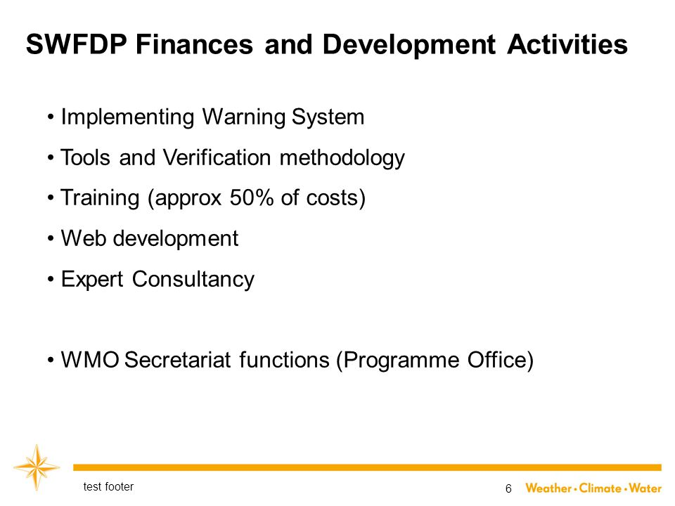 SWFDP Finances and Development Activities test footer 6 Implementing Warning System Tools and Verification methodology Training (approx 50% of costs) Web development Expert Consultancy WMO Secretariat functions (Programme Office)
