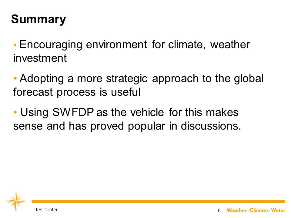 Summary test footer 8 Encouraging environment for climate, weather investment Adopting a more strategic approach to the global forecast process is useful Using SWFDP as the vehicle for this makes sense and has proved popular in discussions.